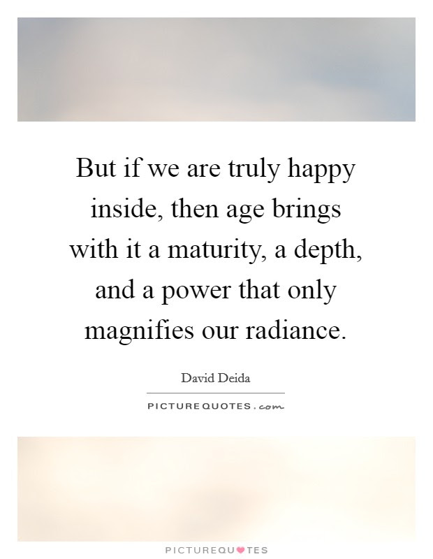 But If We Are Truly Happy Inside Then Age Brings With It A