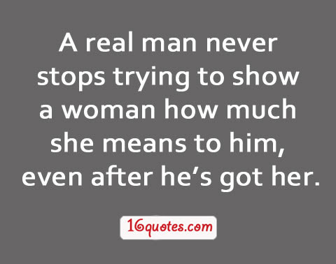 A Real Man Never Stops Trying To Show A Woman How Much She Means To