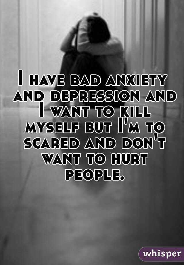 I have bad anxiety and depression and I want to kill ...