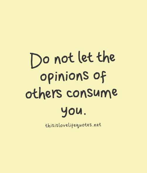 Do Not Let The Opinions Of Others Consume You Quotes Quote Life