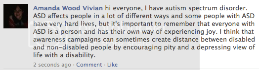 a screenshot of my facebook status which says: hi everyone, I have autism spectrum disorder. ASD affects people in a lot of different ways and some people with ASD have very hard lives, but it's important to remember that everyone with ASD is a person and has their own way of experiencing joy. I think that awareness campaigns can sometimes create distance between disabled and non-disabled people by encouraging pity and a depressing view of life with a disability.