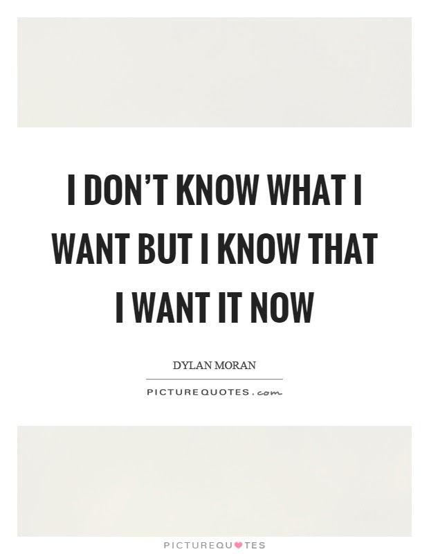 I Dont Know What I Want But I Know That I Want It Now Picture Quotes