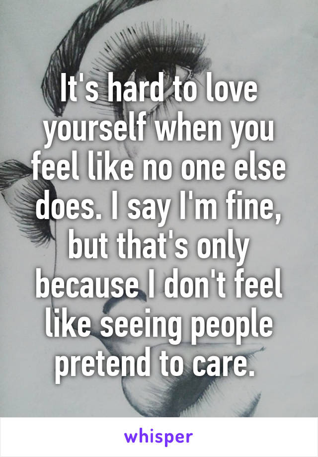 Its Hard To Love Yourself When You Feel Like No One Else Does I Say I