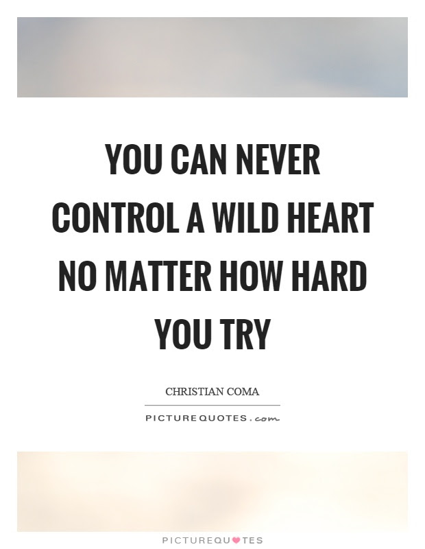 You Can Never Control A Wild Heart No Matter How Hard You Try