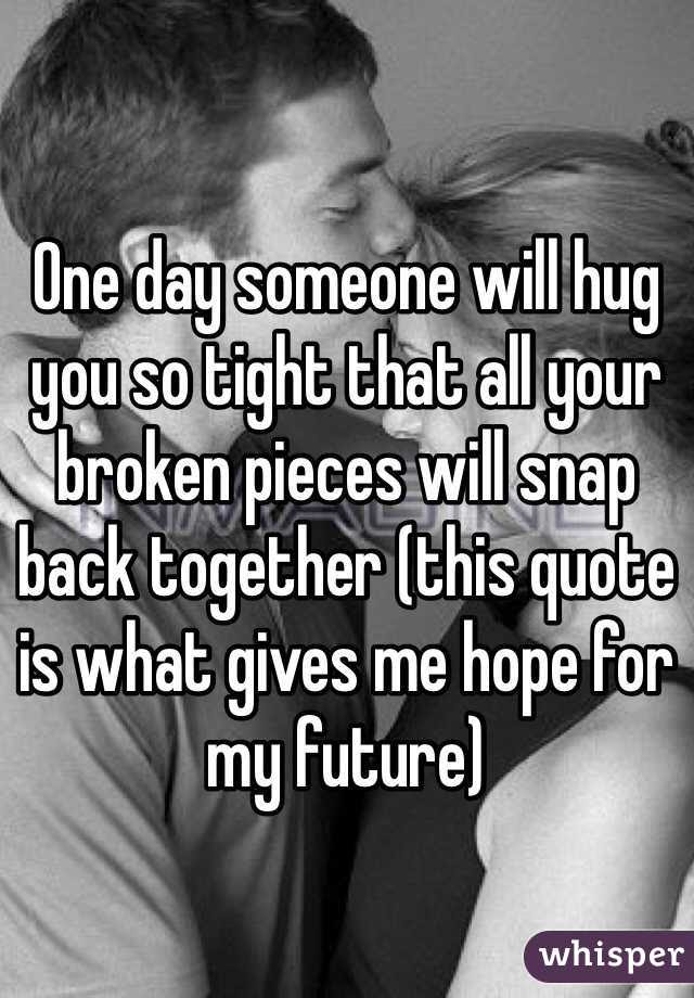 One Day Someone Will Hug You So Tight That All Your Broken Pieces