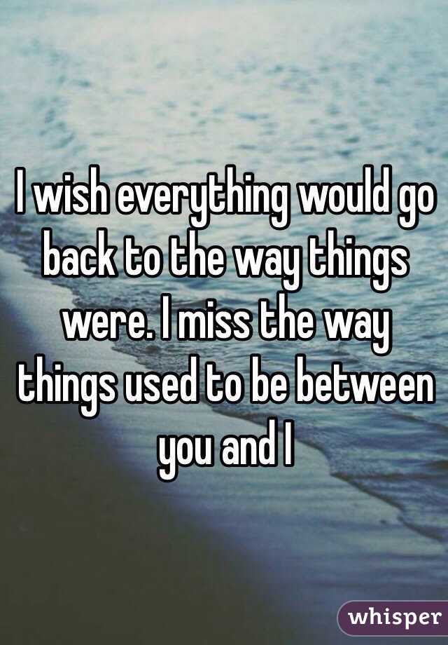 I Wish Everything Would Go Back To The Way Things Were I Miss The