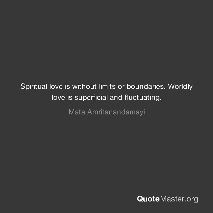 Spiritual Love Is Without Limits Or Boundaries Worldly Love Is