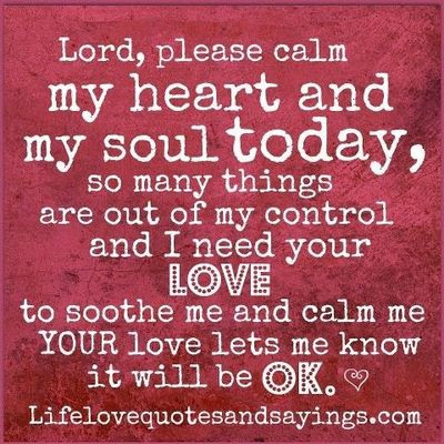 Lord Please Calm My Heart And Soul Today So Many Things A