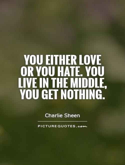 You Either Love Or You Hate You Live In The Middle You Get