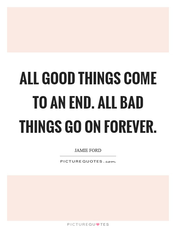 All Good Things Come To An End All Bad Things Go On Forever
