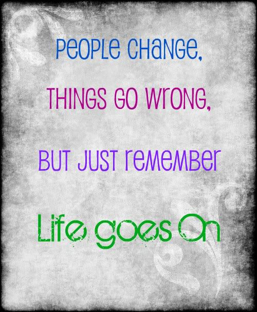 People Change Things Go Wrong But Just Remember Life Goes On