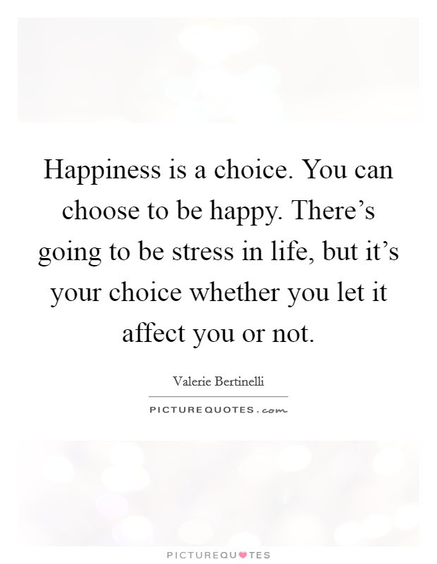Happiness Is A Choice You Can Choose To Be Happy Theres Going
