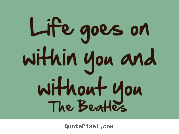 The Beatles Picture Quotes Life Goes On Within You And Without You