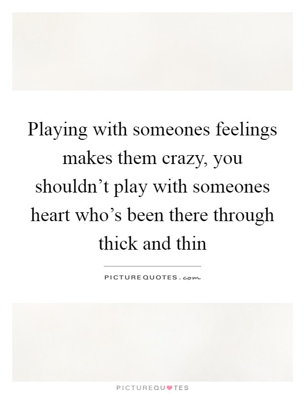 Playing With Someones Feelings Makes Them Crazy You Shouldnt