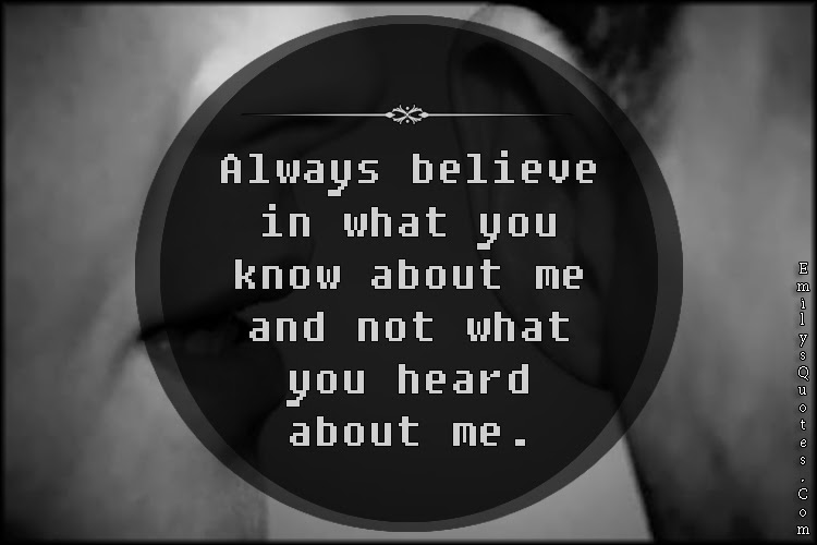 Always Believe In What You Know About Me And Not What You Heard
