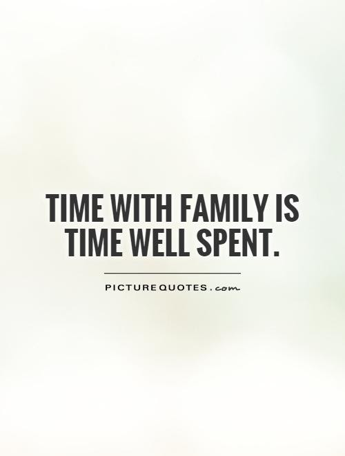 Time With Family Is Time Well Spent Picture Quotes