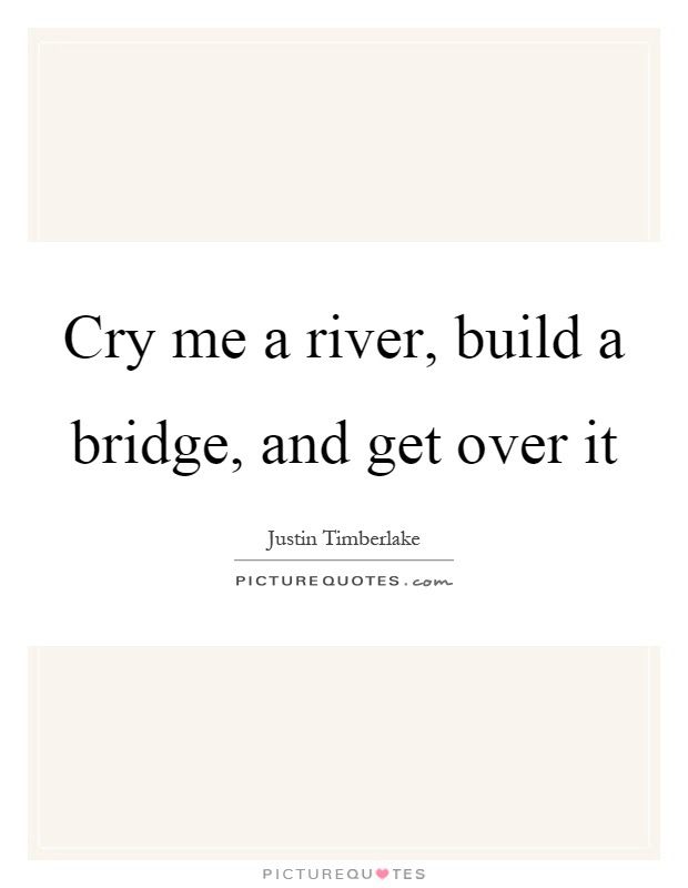Cry Me A River Build A Bridge And Get Over It Picture Quotes
