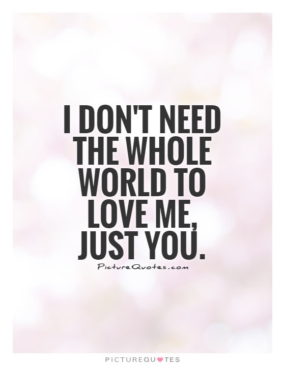 I Dont Need The Whole World To Love Me Just You Picture Quotes