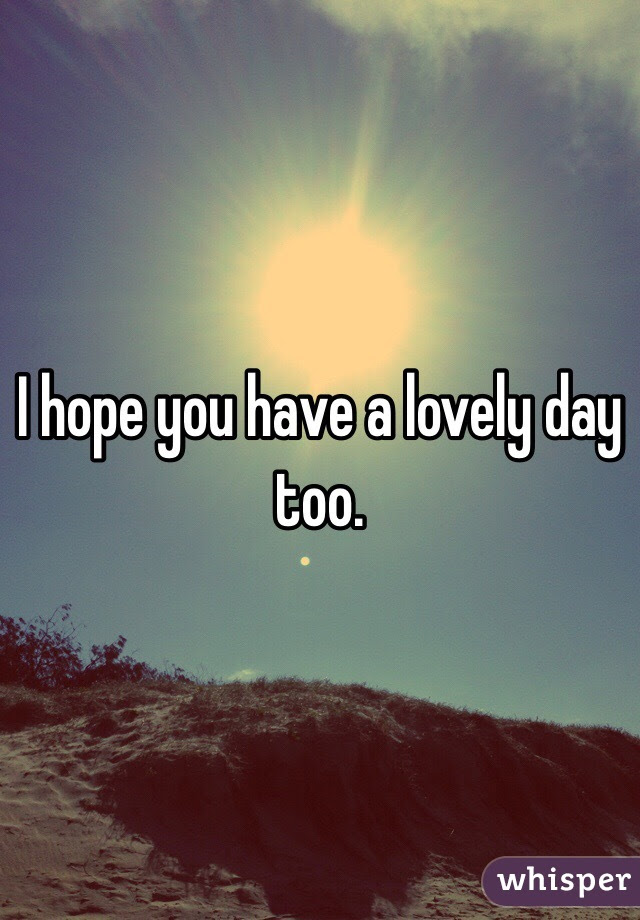 I Hope You Have A Lovely Day Too