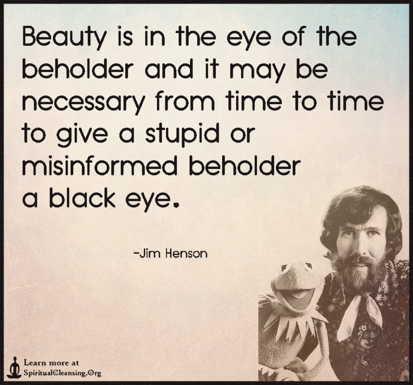 Beauty Is In The Eye Of The Beholder And It May Be Necessary