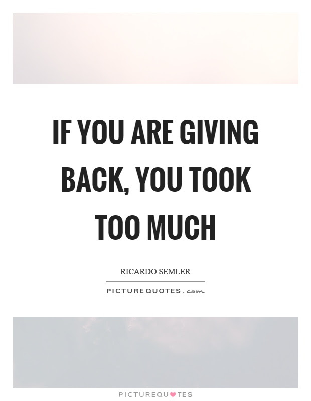 If You Are Giving Back You Took Too Much Picture Quotes