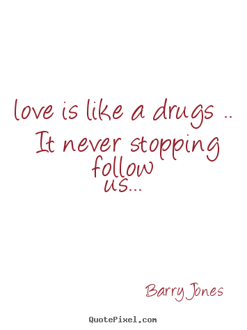 Love Is Like A Drugs It Never Stopping Barry Jones Good Love Quote