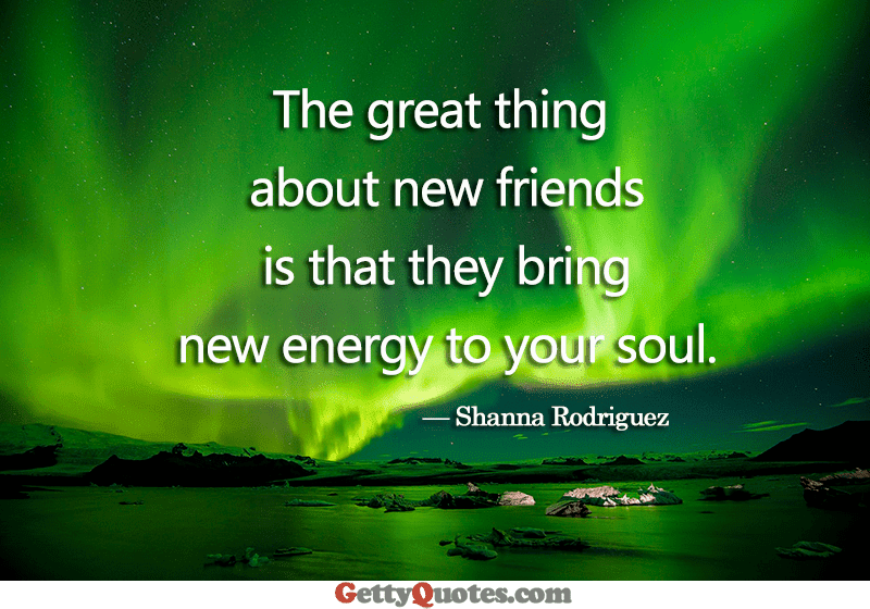 The Great Thing About New Friends All The Best Quotes At Gettyquotes