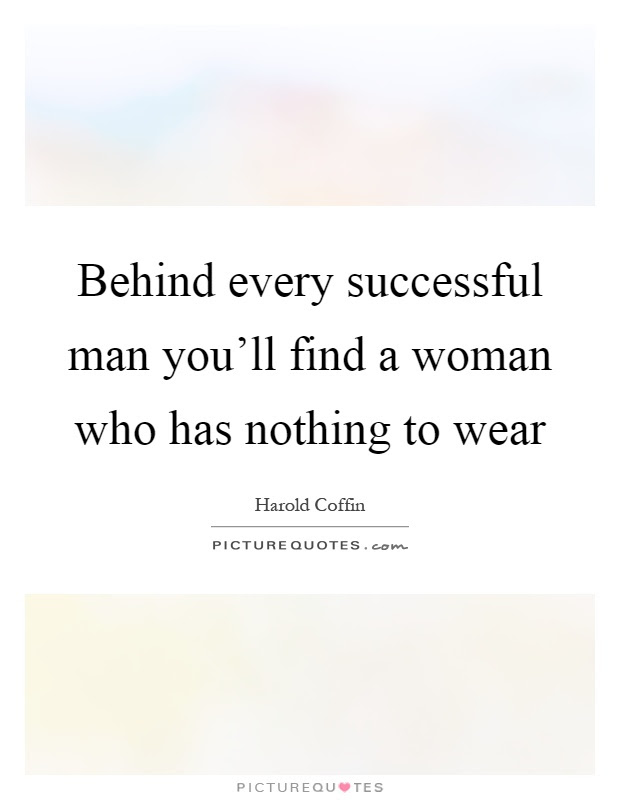 Behind Every Successful Man Youll Find A Woman Who Has Nothing