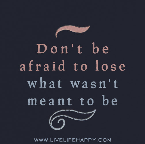 Dont Be Afraid To Lose What Wasnt Meant To Be