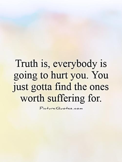 Truth Is Everybody Is Going To Hurt You You Just Gotta Find
