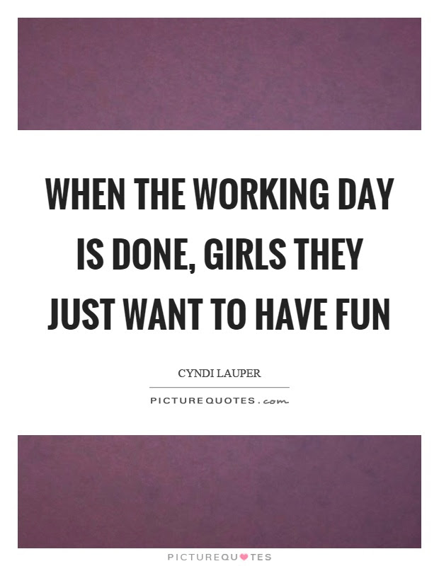 When The Working Day Is Done Girls They Just Want To Have Fun