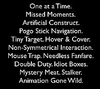 Anti-Patterns: Non-Symmetrical Interaction. Artificial Construct. Tiny Target. One at a Time. Hover & Cover. Double Duty. Mystery Meat. Stalker. Pogo Stick Navigation. Idiot Boxes. Mouse Trap. Animation Gone Wild. Needless Fanfare. Missed Moments.