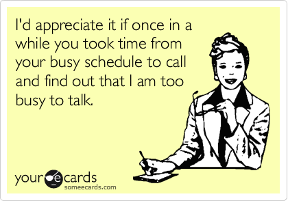 Funny Friendship Ecard: I'd appreciate it if once in a while you took time from your busy schedule to call and find out that I am too busy to talk.