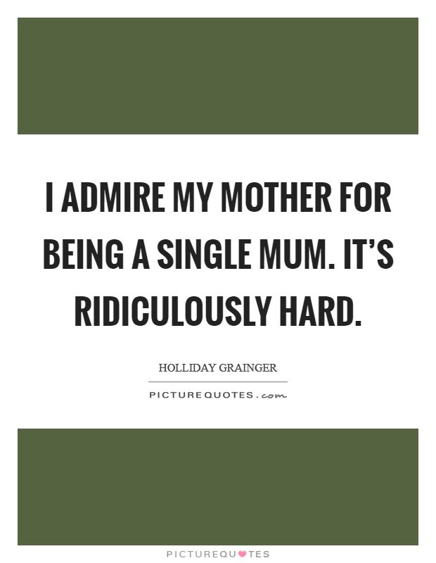 I Admire My Mother For Being A Single Mum Its Ridiculously Hard