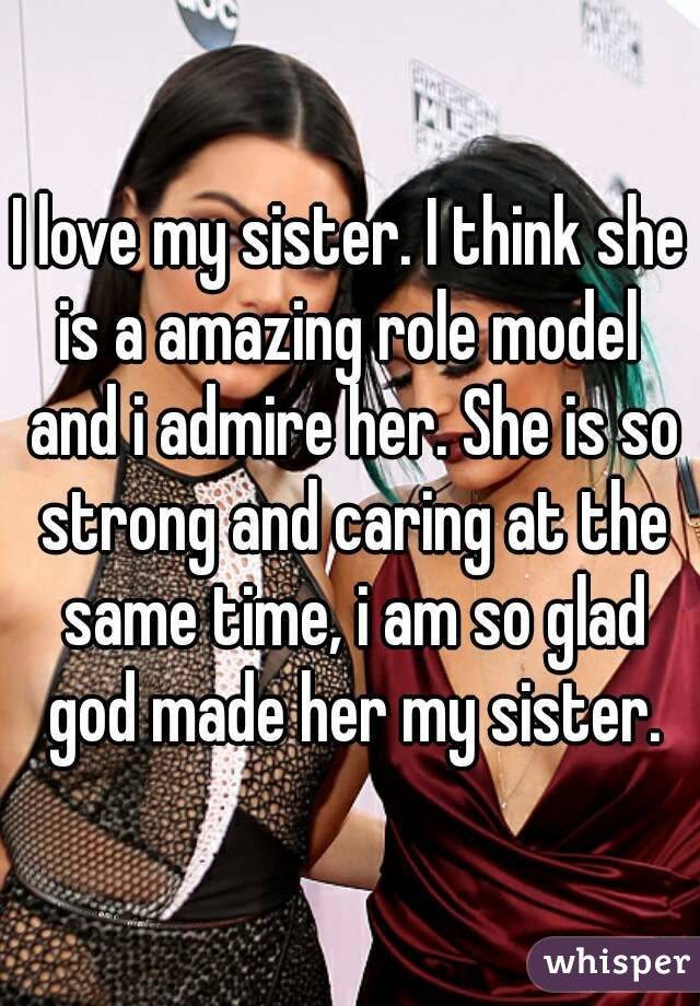 I Love My Sister I Think She Is A Amazing Role Model And I Admire