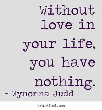 Without Love In Your Life You Have Nothing Wynonna Judd Top Love