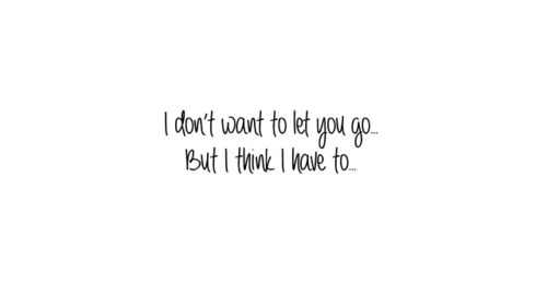 I Dont Want To Let You Go But I Think I Have To Life Quote