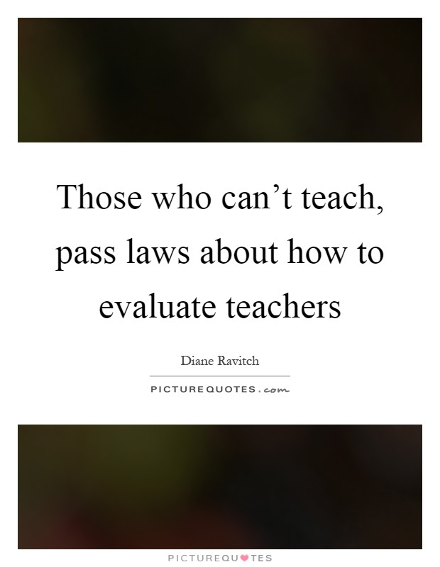 Those Who Cant Teach Pass Laws About How To Evaluate Teachers