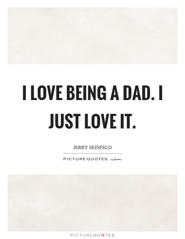 I Love Being A Dad I Just Love It Picture Quotes