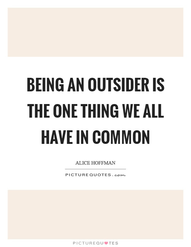 Being An Outsider Is The One Thing We All Have In Common Picture