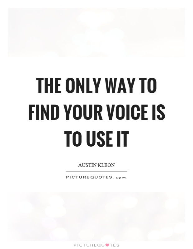 The Only Way To Find Your Voice Is To Use It Picture Quotes