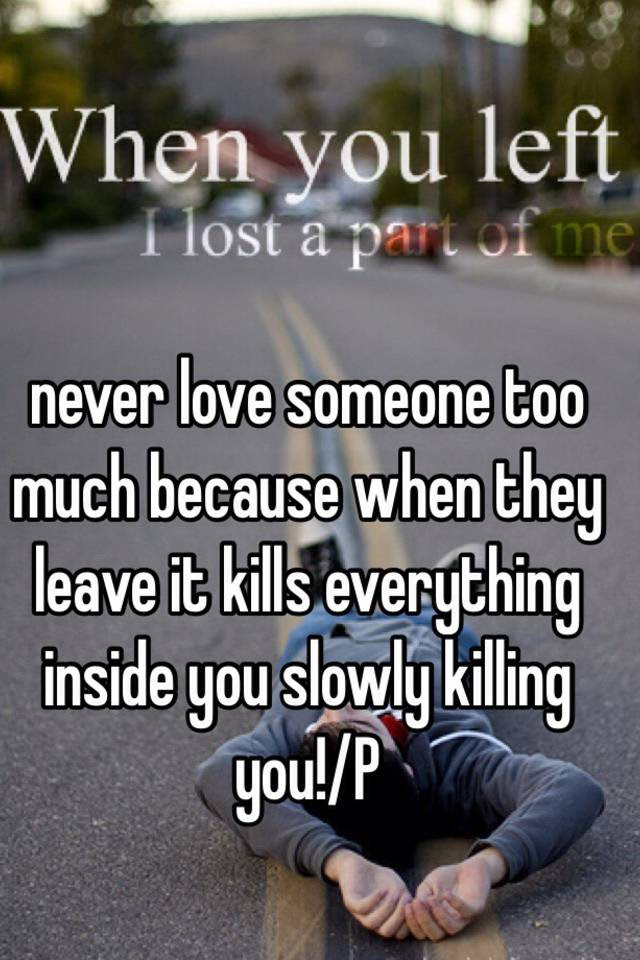 Never Love Someone Too Much Because When They Leave It Kills