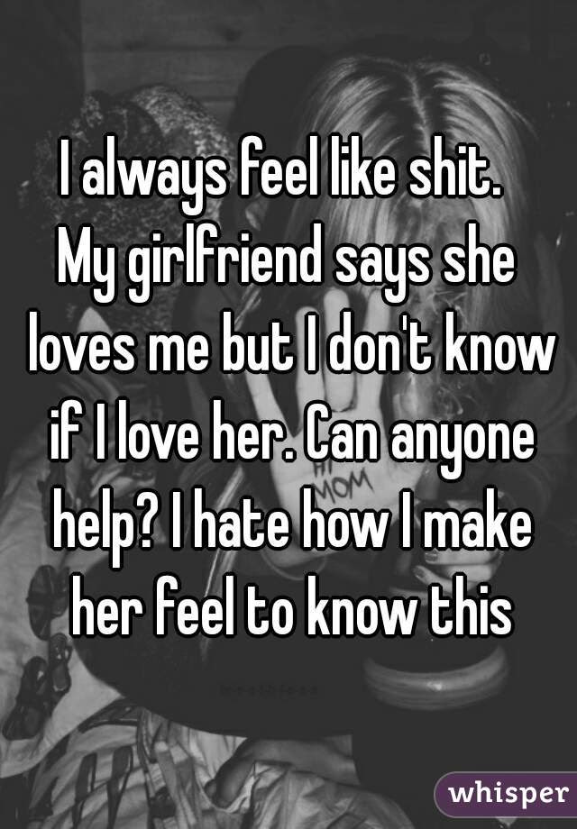 I Always Feel Like Shit My Girlfriend Says She Loves Me But I Dont