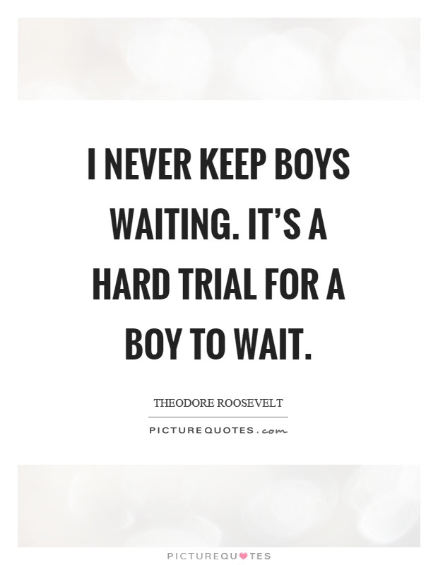 I Never Keep Boys Waiting Its A Hard Trial For A Boy To Wait