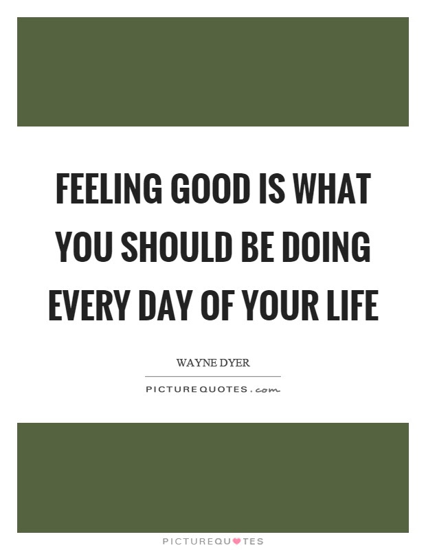 Feeling Good Is What You Should Be Doing Every Day Of Your Life