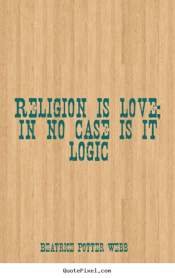 Religion Is Love In No Case Is It Logic Beatrice Potter Webb Love