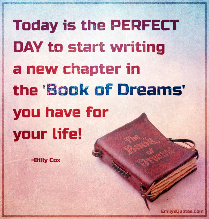Today Is The Perfect Day To Start Writing A New Chapter In The Book