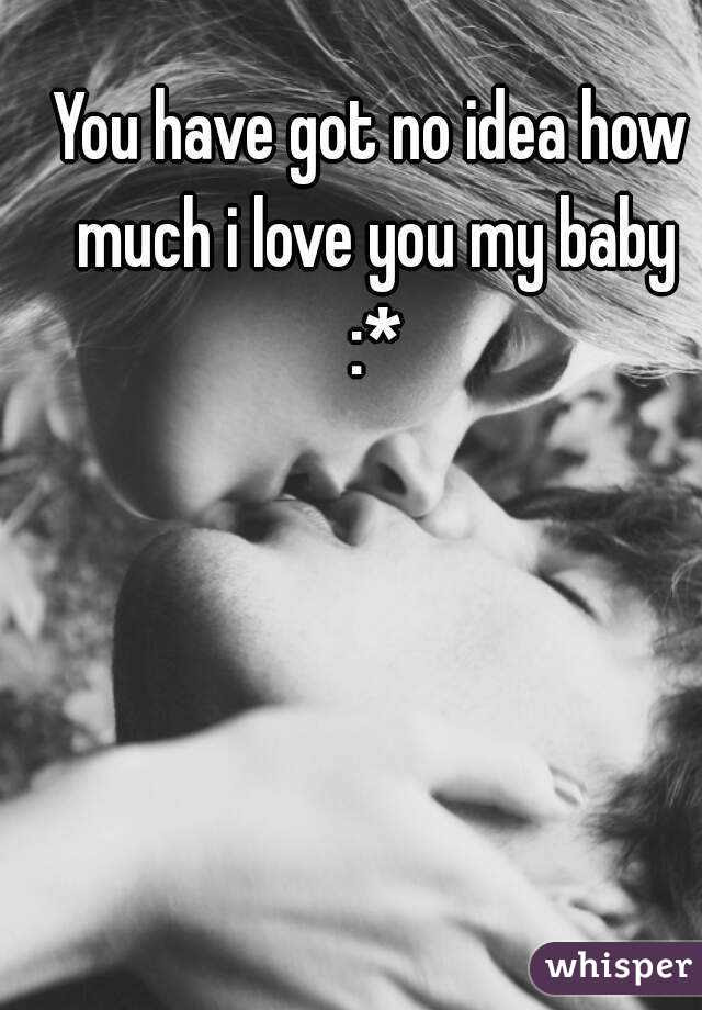 You Have Got No Idea How Much I Love You My Baby