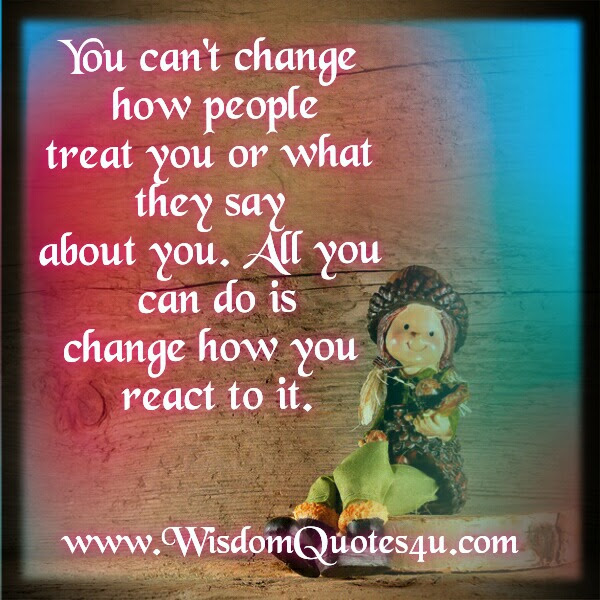 You Cant Change How People Treat You Wisdom Quotes