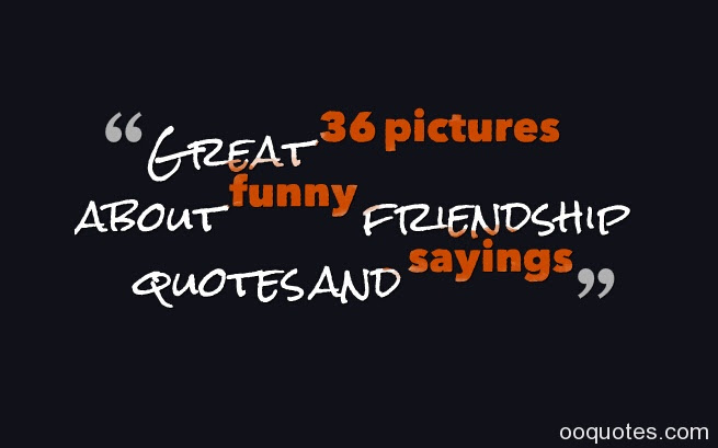 Great 36 Pictures About Funny Friendship Quotes And Sayings Quotes